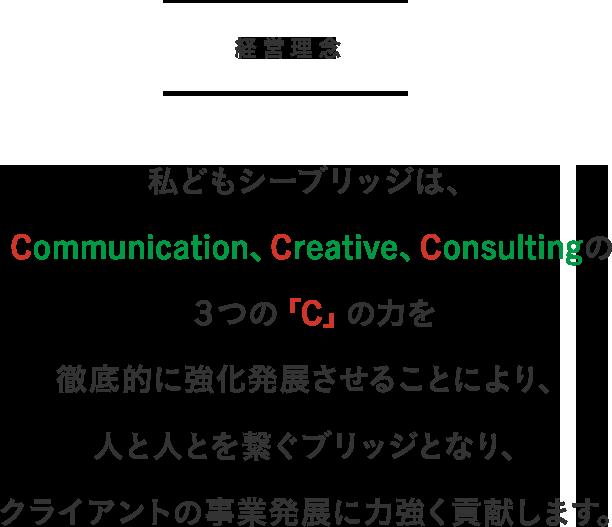 経営理念 私どもシーブリッジは、Communication、Creative、Consultingの3つの「C」の力を徹底的に強化発展させることにより、人と人とを繋ぐブリッジとなり、クライアントの事業発展に力強く貢献します。